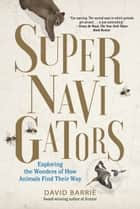 Supernavigators - Exploring the Wonders of How Animals Find Their Way ebook by David Barrie