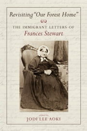 "Revisiting ""Our Forest Home"" - The Immigrant Letters of Frances Stewart ebook by Jodi Lee Aoki"