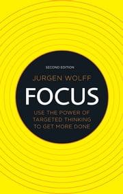 Focus - Use the power of targeted thinking to get more done ebook by Jurgen Wolff