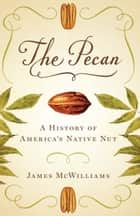 The Pecan - A History of America's Native Nut ebook by James McWilliams