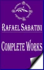 "Complete Works of Rafael Sabatini ""The Great Writer of Romance and Adventure"" ebook by Rafael Sabatini"