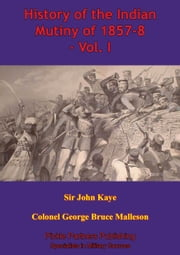 History Of The Indian Mutiny Of 1857-8 – Vol. I [Illustrated Edition] ebook by Sir John William Kaye, Colonel George Bruce Malleson