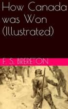 How Canada was Won (Illustrated) ebook by F. S. Brereton