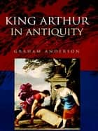 King Arthur in Antiquity ebook by Graham Anderson