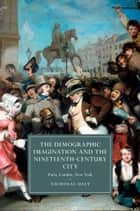 The Demographic Imagination and the Nineteenth-Century City - Paris, London, New York ebook by Nicholas Daly