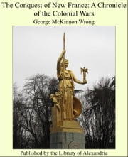 The Conquest of New France: A Chronicle of the Colonial Wars ebook by George McKinnon Wrong