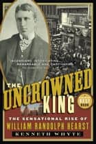The Uncrowned King - The Sensational Rise of William Randolph Hearst ebook by Kenneth Whyte