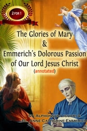 The Glories of Mary & Emmerich's Dolorous Passion of Our Lord Jesus Christ (annotated) ebook by Sean Reynolds M.Div