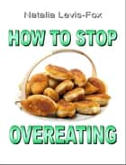 How to Stop Overeating ebook by Natalia Levis-Fox