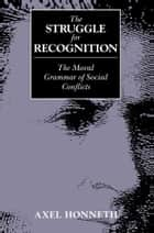 The Struggle for Recognition - The Moral Grammar of Social Conflicts ebook by Axel Honneth