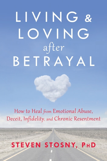 Living and Loving after Betrayal - How to Heal from Emotional Abuse, Deceit, Infidelity, and Chronic Resentment ebook by Steven Stosny, PhD