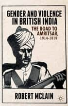 Gender and Violence in British India - The Road to Amritsar, 1914-1919 ebook by R. McLain