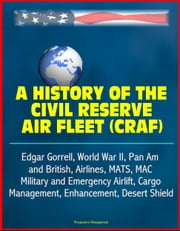 A History of the Civil Reserve Air Fleet (CRAF) - Edgar Gorrell, World War II, Pan Am and British, Airlines, MATS, MAC, Military and Emergency Airlift, Cargo, Management, Enhancement, Desert Shield ebook by Progressive Management