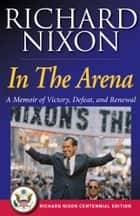 In The Arena - A Memoir of Victory, Defeat, and Renewal ebook by Richard Nixon