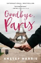 Goodbye, Paris - A Novel ebook by Anstey Harris