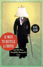 10 Ways to Recycle a Corpse - and 100 More Dreadfully Distasteful Lists ebook by Karl Shaw