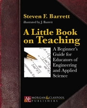 A Little Book on Teaching - A Beginner's Guide for Educators of Engineering and Applied Science ebook by Steven F. Barrett