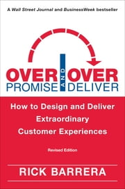Overpromise and Overdeliver (Revised Edition) - How to Design and Deliver Extraordinary Customer Experiences ebook by Rick Barrera