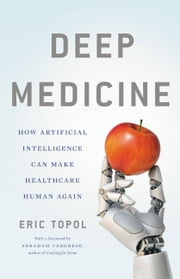 Deep Medicine - How Artificial Intelligence Can Make Healthcare Human Again ebook by Eric Topol