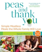 Peas and Thank You - Simple Meatless Meals the Whole Family Will Love ebook by Sarah Matheny