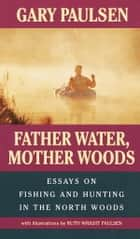Father Water, Mother Woods - Essays on Fishing and Hunting in the North Woods ebook by Gary Paulsen, Ruth Wright Paulsen