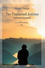 Breast Cancer: The Unplanned Journey ebook by Beverly Stacy Dittmer