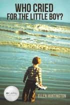Who Cried for the Little Boy? ebook by Ellen Huntington