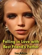 Falling In Love With Best Friend's Father ebook by Isa Adam