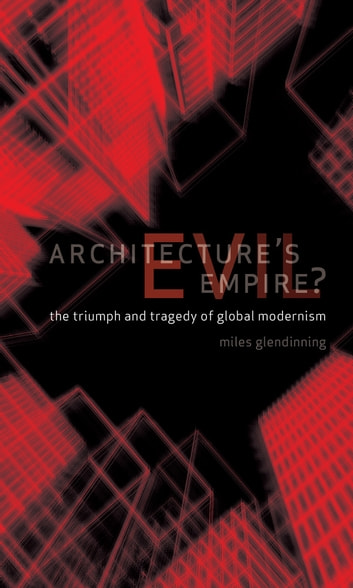 Architecture's Evil Empire? - The Triumph and Tragedy of Global Modernism ebook by Miles Glendinning