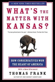 What's the Matter with Kansas? - How Conservatives Won the Heart of America ebook by Thomas Frank