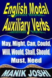 English Modal Auxiliary Verbs: May, Might, Can, Could, Will, Would, Shall, Should, Must, Need ebook by Manik Joshi