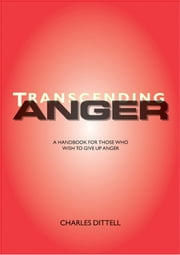 Transcending Anger - A handbook for those who wish to give up anger ebook by Charles Dittell