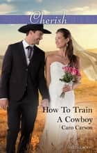 How To Train A Cowboy ebook by Caro Carson