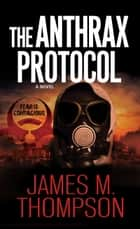 The Anthrax Protocol ebook by James M. Thompson