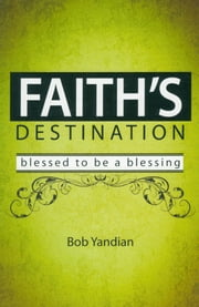 Faith's Destination - Blessed to Be a Blessing ebook by Yandian,Bob