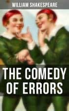 THE COMEDY OF ERRORS - Including The Life of William Shakespeare ebook by William Shakespeare