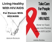 Living Healthy With HIVAIDS For Person With HIVAIDS With Take Care For People With HIVAIDS Box Set Collection ebook by Ashlin Rickles
