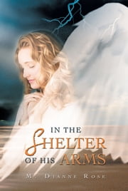 IN THE SHELTER OF HIS ARMS ebook by M. Dianne Rose