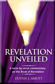 Revelation Unveiled - A Verse by Verse Commentary on the Book of Revelation ebook by Dustin Abbott