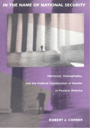 In the Name of National Security - Hitchcock, Homophobia, and the Political Construction of Gender in Postwar America ebook by Robert J. Corber,Donald E. Pease