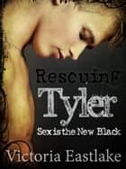 Rescuing Tyler: Sex is the New Black - Bella & Tyler, #3 ebook by Victoria Eastlake