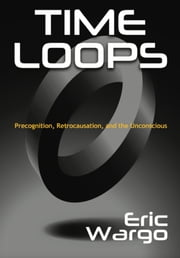 Time Loops - Precognition, Retrocausation, and the Unconscious ebook by Eric Wargo