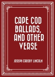 Cape Cod Ballads, and Other Verse ebook by Joseph Crosby Lincoln
