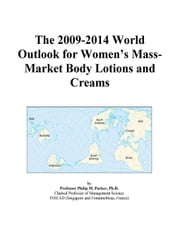 The 2009-2014 World Outlook for Women¿s Mass-Market Body Lotions and Creams ebook by ICON Group International, Inc.