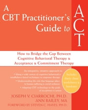 A CBT Practitioner's Guide to ACT - How to Bridge the Gap Between Cognitive Behavioral Therapy and Acceptance and Commitment Therapy ebook by Joseph Ciarrochi, PhD,Ann Bailey, M Psych,Steven C. Hayes, PhD
