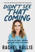 Didn't See That Coming - Putting Life Back Together When Your World Falls Apart ebook by Rachel Hollis