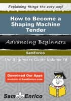 How to Become a Shaping Machine Tender - How to Become a Shaping Machine Tender ebook by Arlyne Mundy