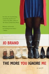 The More You Ignore Me - A Novel ebook by Jo Brand