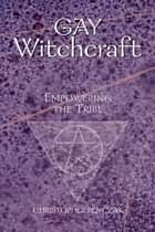 Gay Witchcraft - Empowering the Tribe ebook by Christopher Penczak