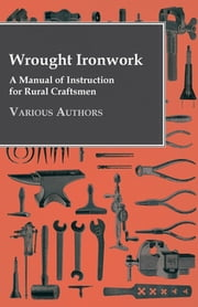 Wrought Ironwork - A Manual of Instruction for Rural Craftsmen ebook by Various